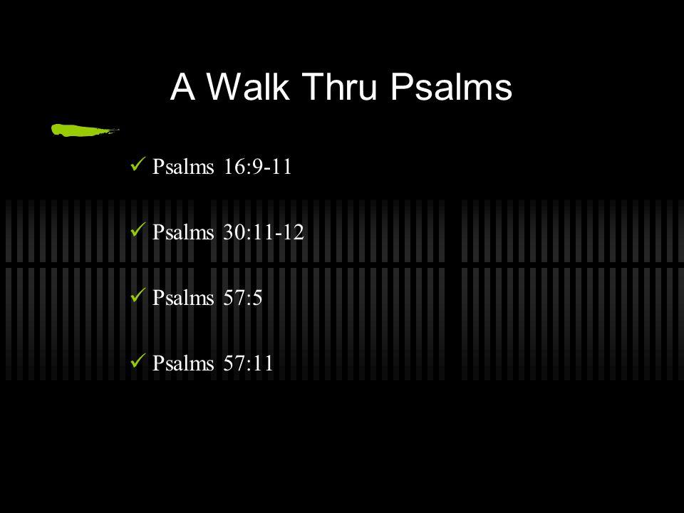 A Walk Thru Psalms Psalms 16:9-11 Psalms 30:11-12 Psalms 57:5 Psalms 57:11