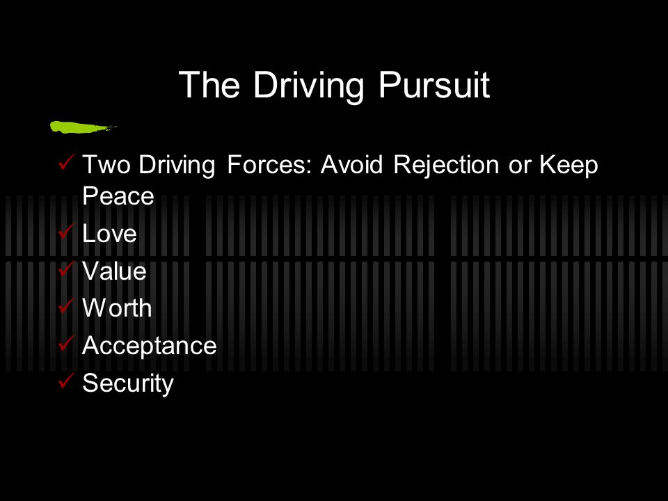 The Driving Pursuit Two Driving Forces: Avoid Rejection or Keep Peace Love Value Worth Acceptance Security