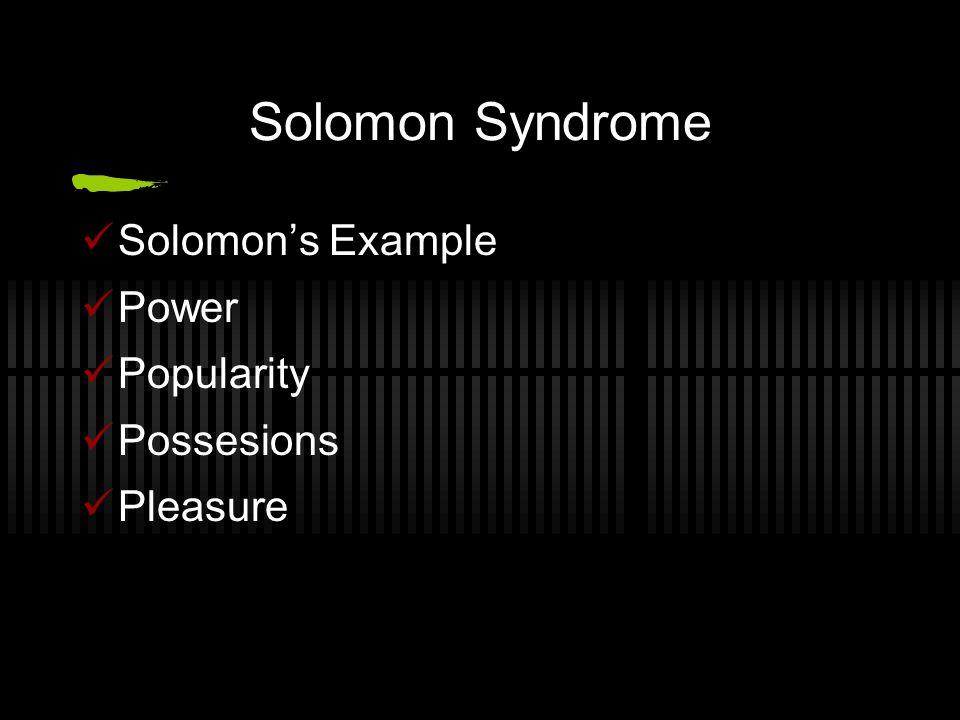 Solomon Syndrome Solomon's Example Power Popularity Possesions Pleasure