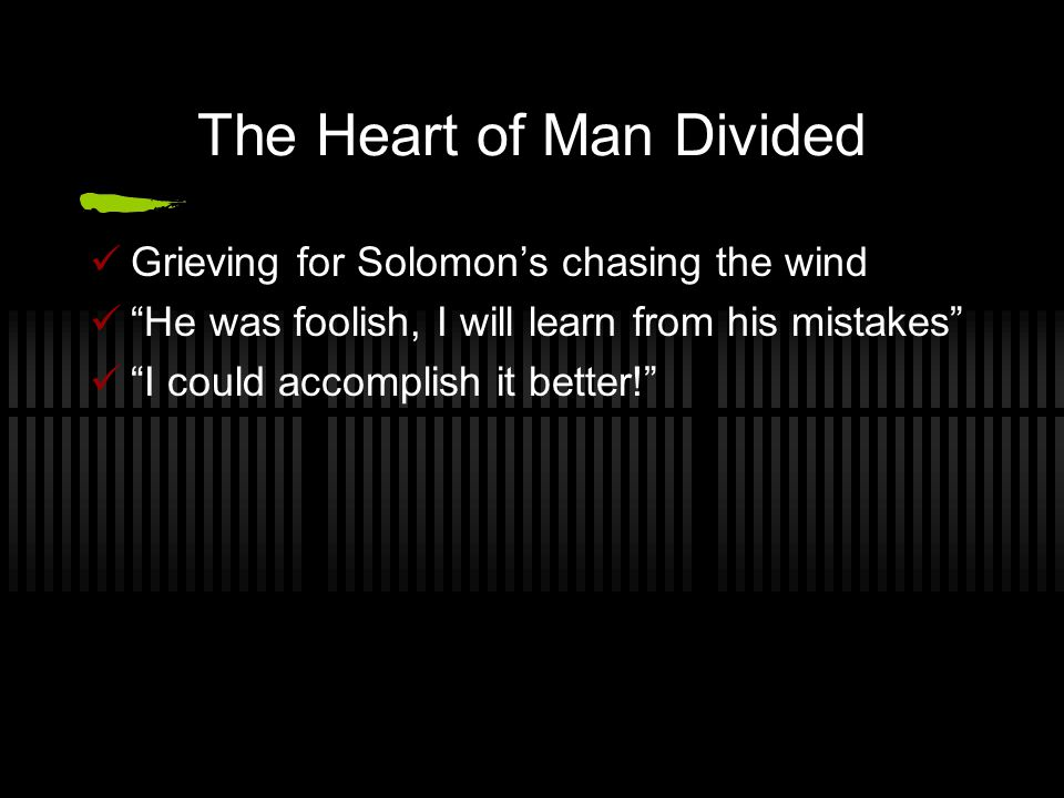 The Heart of Man Divided Grieving for Solomon's chasing the wind He was foolish, I will learn from his mistakes I could accomplish it better!