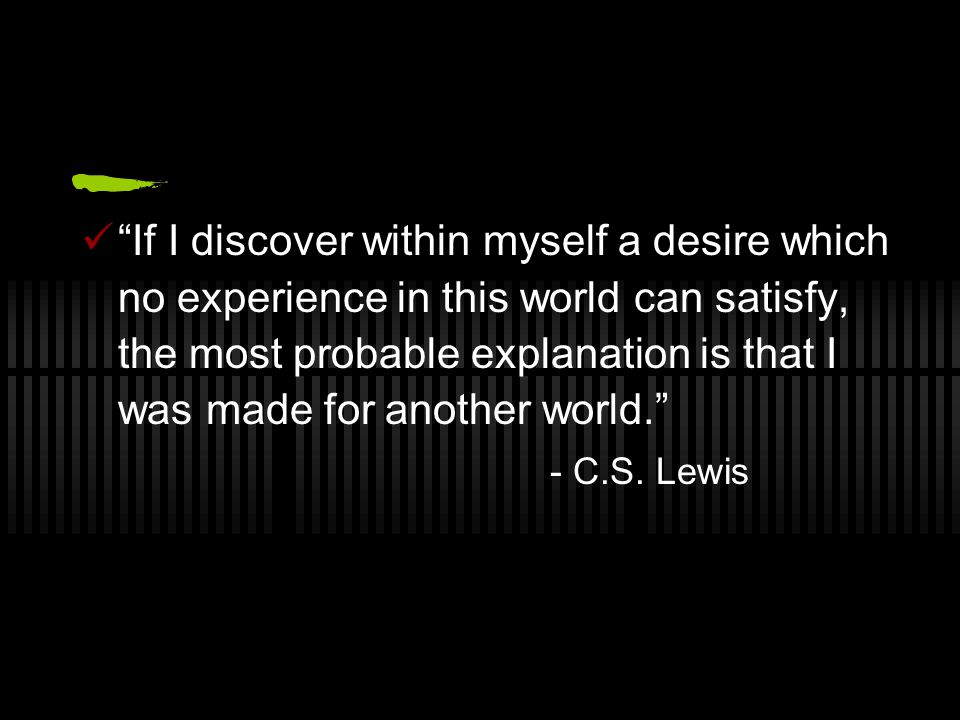If I discover within myself a desire which no experience in this world can satisfy, the most probable explanation is that I was made for another world. - C.S.