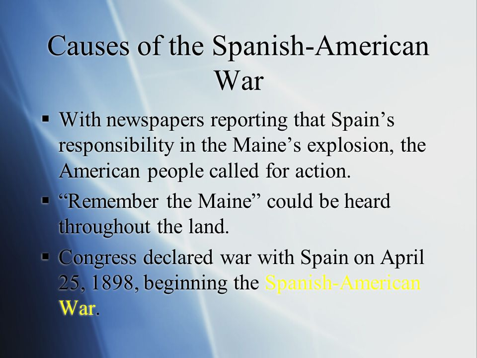 Causes of the Spanish-American War  With newspapers reporting that Spain's responsibility in the Maine's explosion, the American people called for ac
