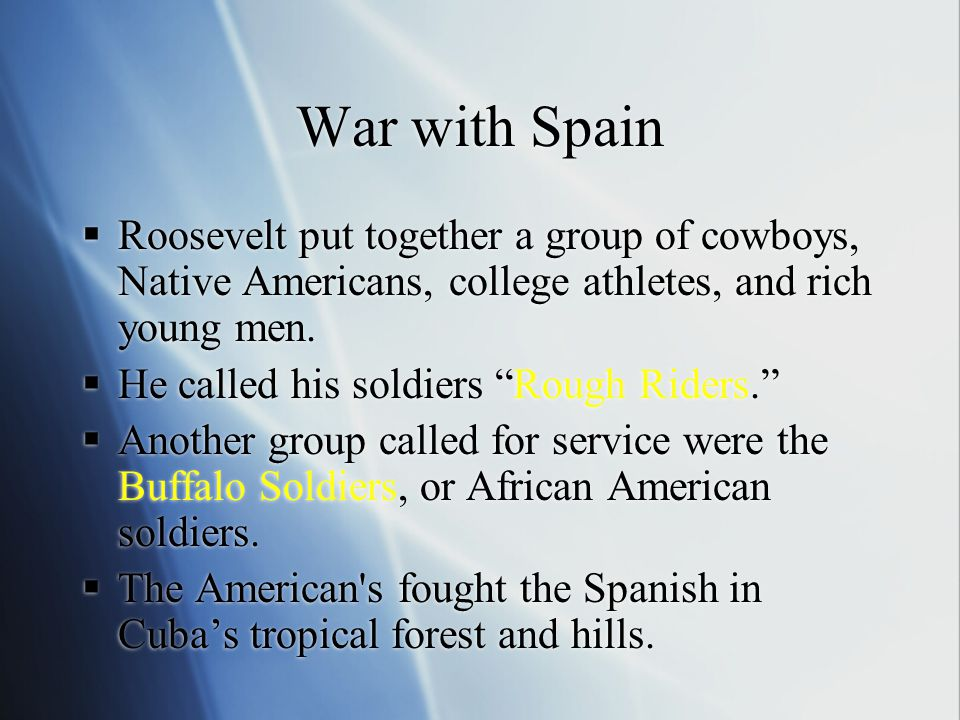 """War with Spain  Roosevelt put together a group of cowboys, Native Americans, college athletes, and rich young men.  He called his soldiers """"Rough Ri"""