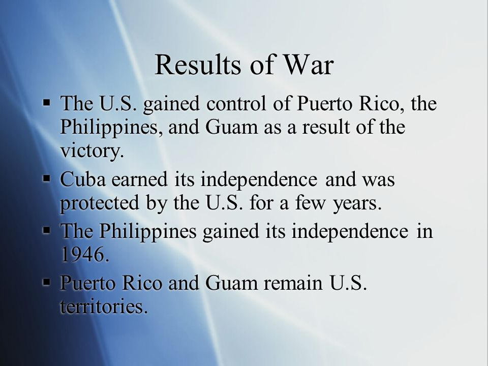 Results of War  The U.S. gained control of Puerto Rico, the Philippines, and Guam as a result of the victory.  Cuba earned its independence and was