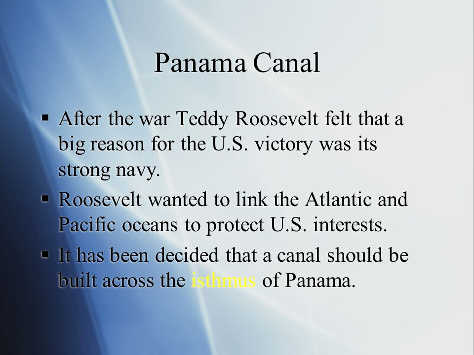 Panama Canal  After the war Teddy Roosevelt felt that a big reason for the U.S. victory was its strong navy.  Roosevelt wanted to link the Atlantic