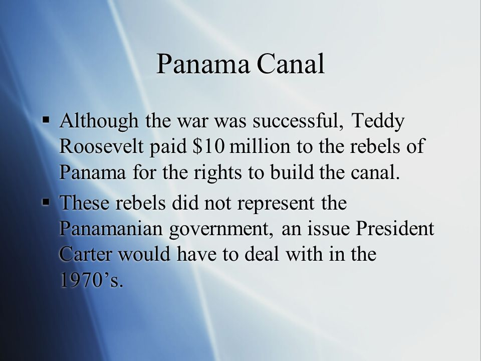 Panama Canal  Although the war was successful, Teddy Roosevelt paid $10 million to the rebels of Panama for the rights to build the canal.  These re
