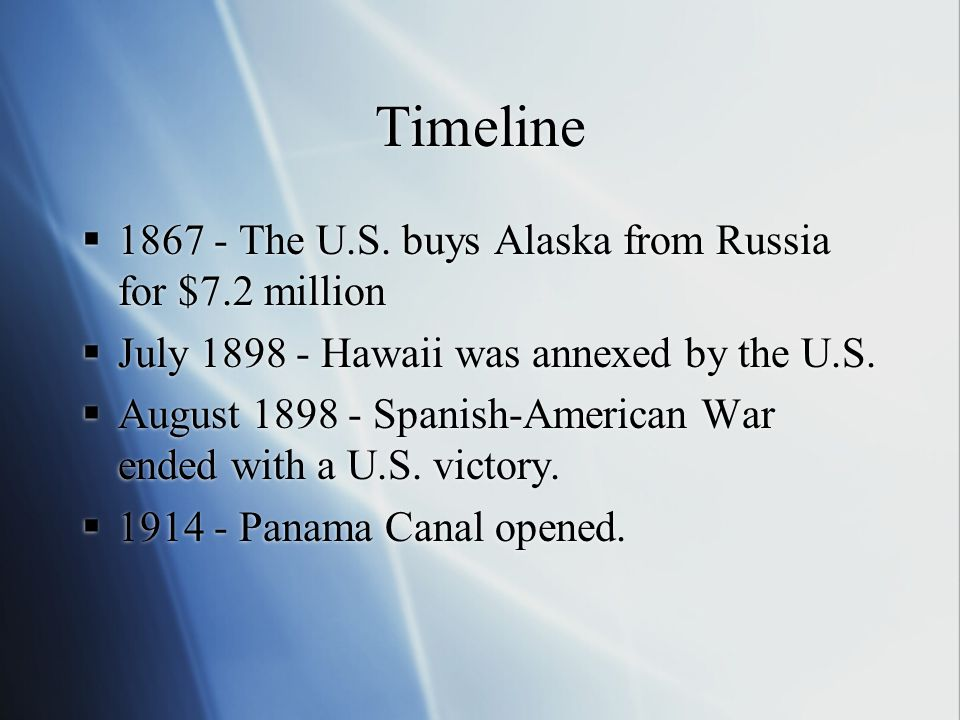 Timeline  1867 - The U.S. buys Alaska from Russia for $7.2 million  July 1898 - Hawaii was annexed by the U.S.  August 1898 - Spanish-American War