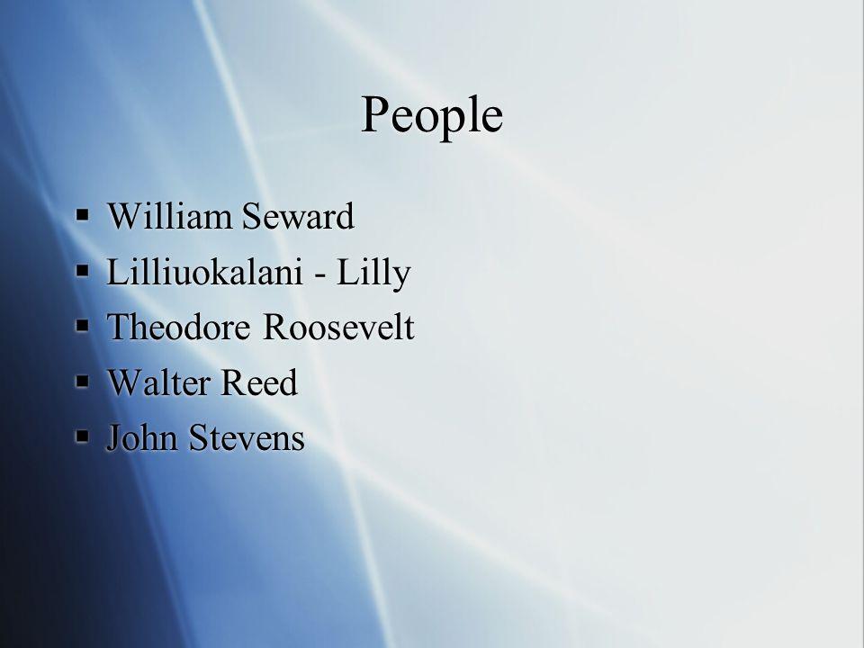 People  William Seward  Lilliuokalani - Lilly  Theodore Roosevelt  Walter Reed  John Stevens  William Seward  Lilliuokalani - Lilly  Theodore