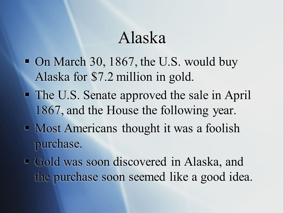 Alaska  On March 30, 1867, the U.S. would buy Alaska for $7.2 million in gold.  The U.S. Senate approved the sale in April 1867, and the House the f