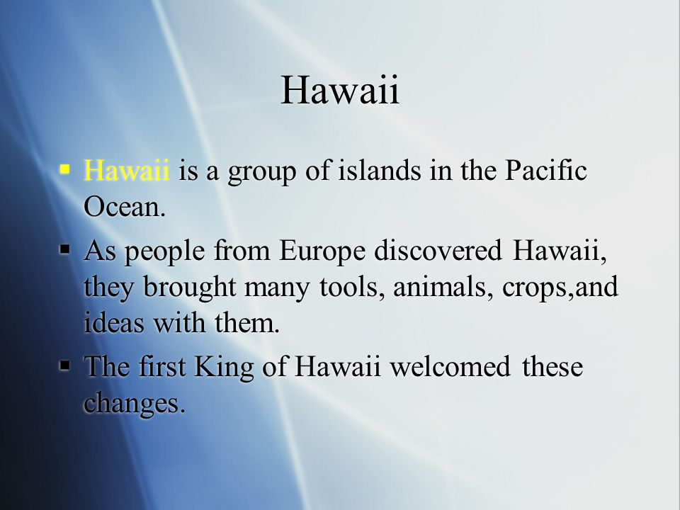 Hawaii  Hawaii is a group of islands in the Pacific Ocean.  As people from Europe discovered Hawaii, they brought many tools, animals, crops,and ide