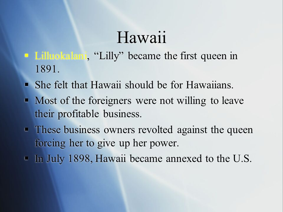 """Hawaii  Lilluokalani, """"Lilly"""" became the first queen in 1891.  She felt that Hawaii should be for Hawaiians.  Most of the foreigners were not willi"""