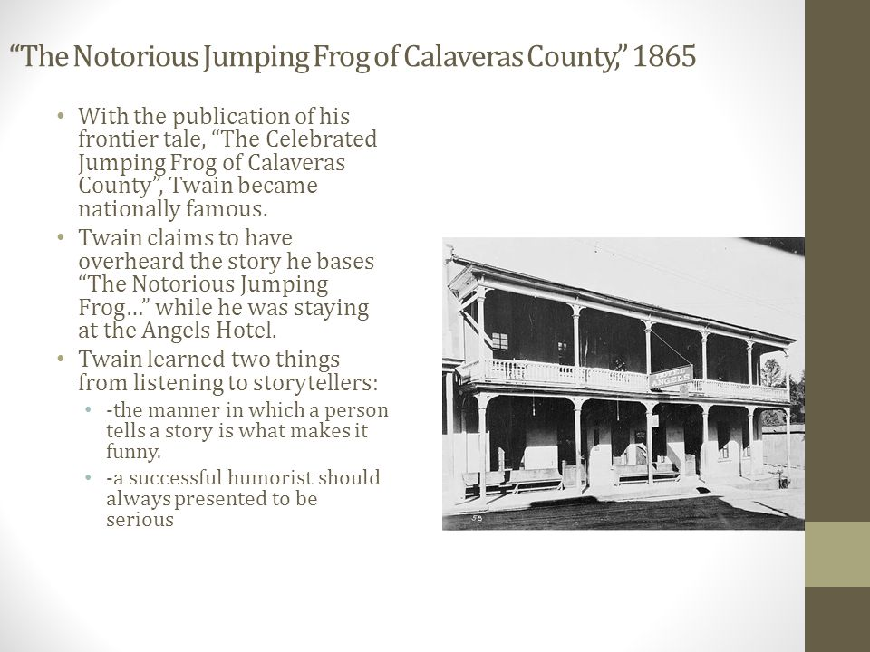 The Notorious Jumping Frog of Calaveras County, 1865 With the publication of his frontier tale, The Celebrated Jumping Frog of Calaveras County , Twain became nationally famous.