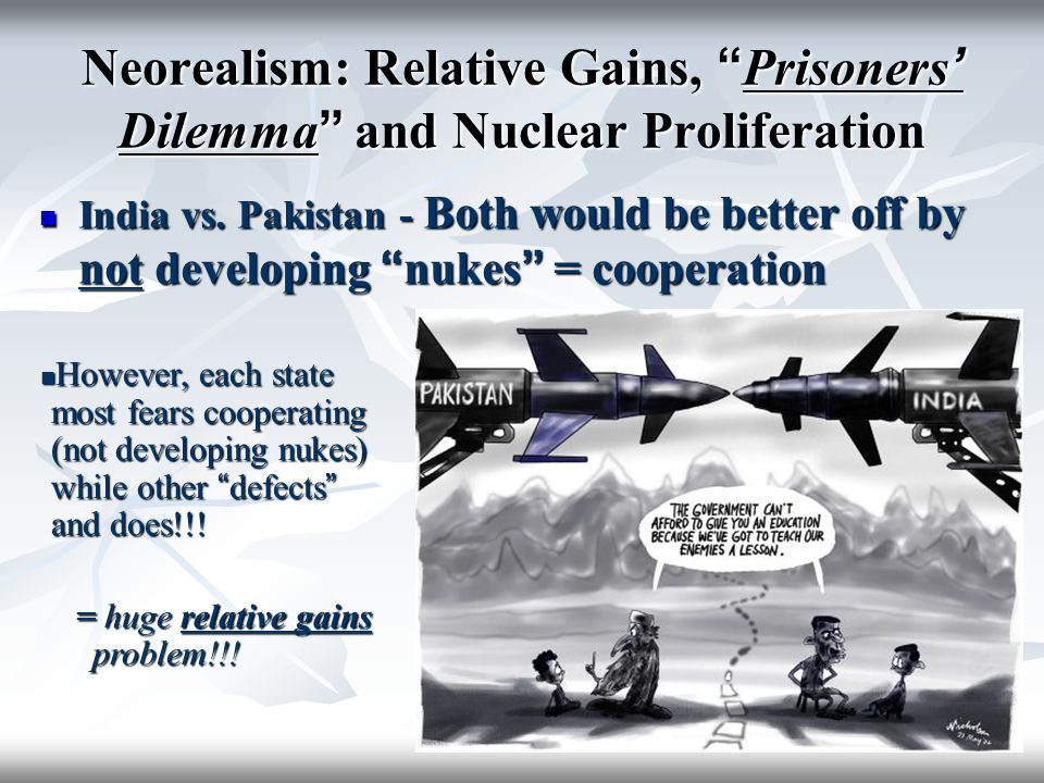 "Neorealism: Relative Gains, "" Prisoners ' Dilemma "" and Nuclear Proliferation India vs. Pakistan - Both would be better off by not developing "" nukes"