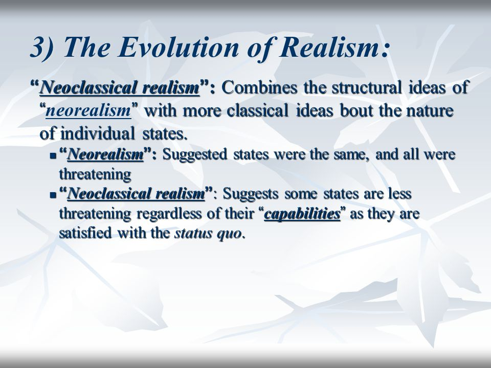 "3) The Evolution of Realism: "" Neoclassical realism "" : Combines the structural ideas of """" with more classical ideas bout the nature of individual st"