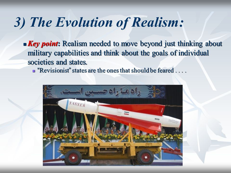 3) The Evolution of Realism: Key point: Realism needed to move beyond just thinking about military capabilities and think about the goals of individua