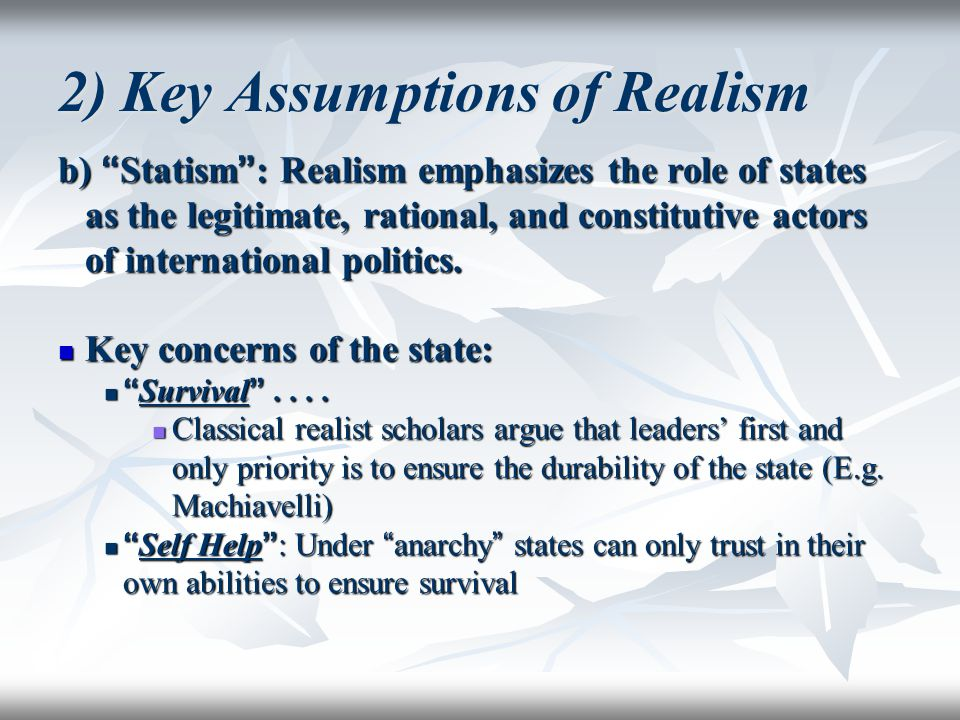 "2) Key Assumptions of Realism b) "" Statism "" : Realism emphasizes the role of states as the legitimate, rational, and constitutive actors of internati"