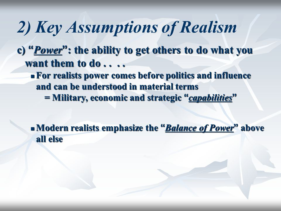 "2) Key Assumptions of Realism c) "" Power "" : the ability to get others to do what you want them to do.... For realists power comes before politics and"