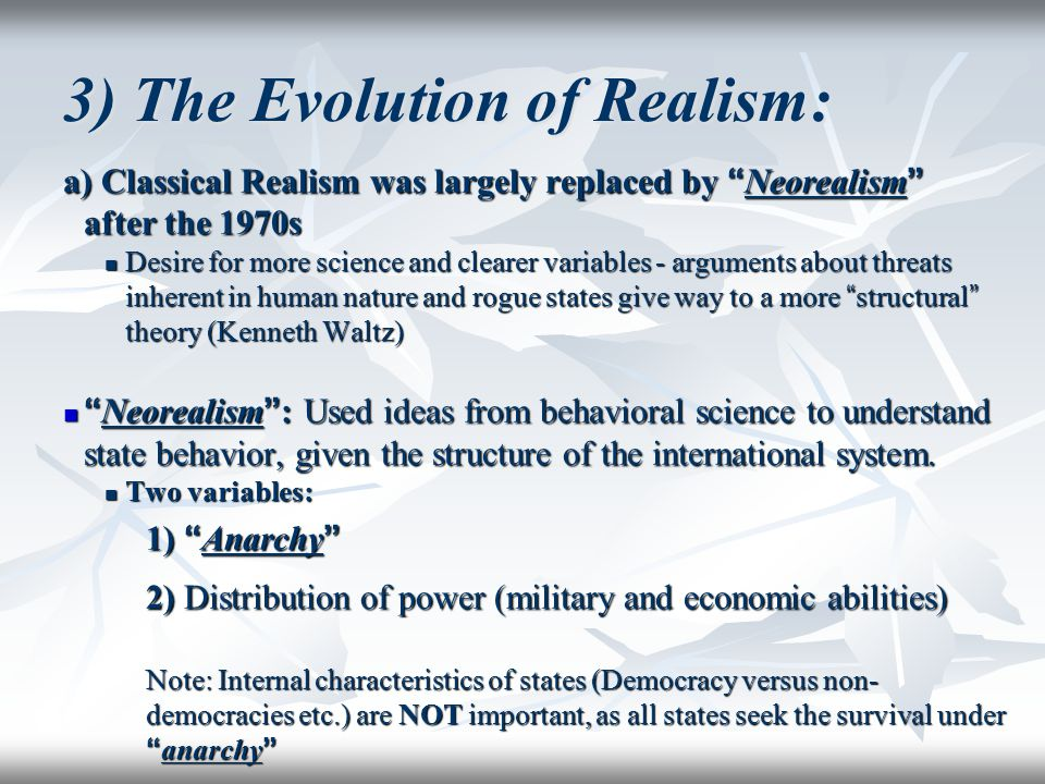 "3) The Evolution of Realism: a) Classical Realism was largely replaced by "" Neorealism "" after the 1970s Desire for more science and clearer variables"