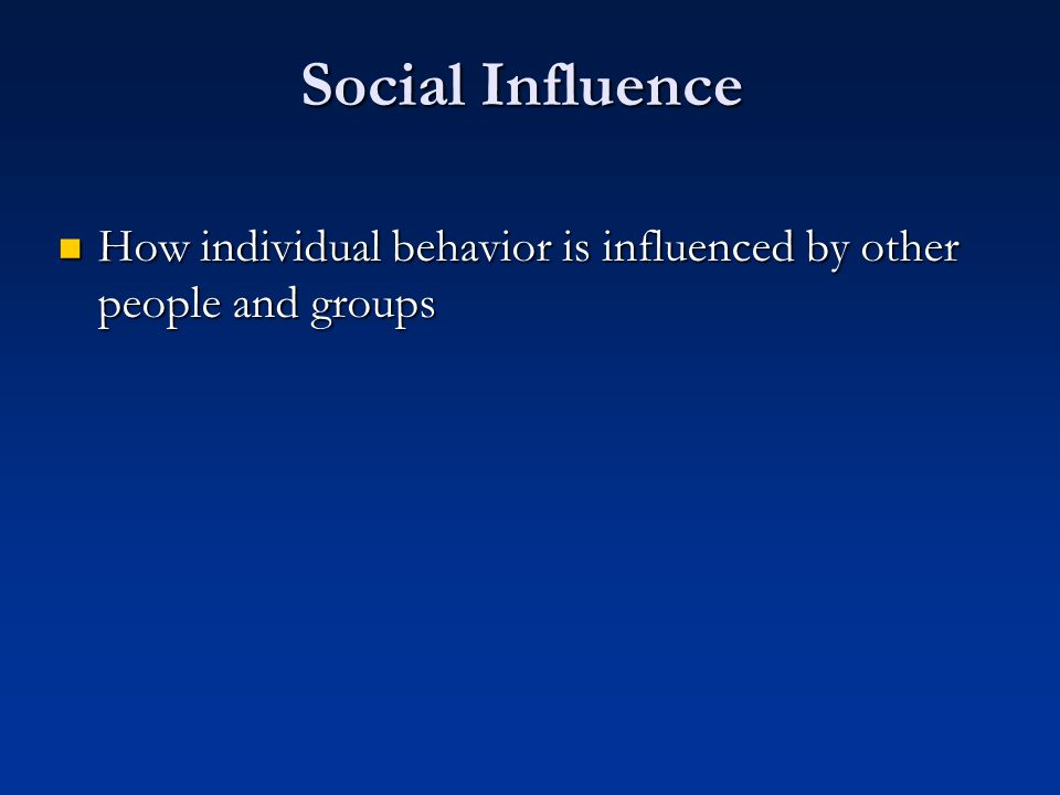 Social Influence How individual behavior is influenced by other people and groups How individual behavior is influenced by other people and groups