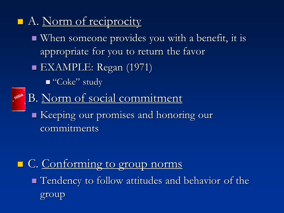 A. Norm of reciprocity A. Norm of reciprocity When someone provides you with a benefit, it is appropriate for you to return the favor When someone pro