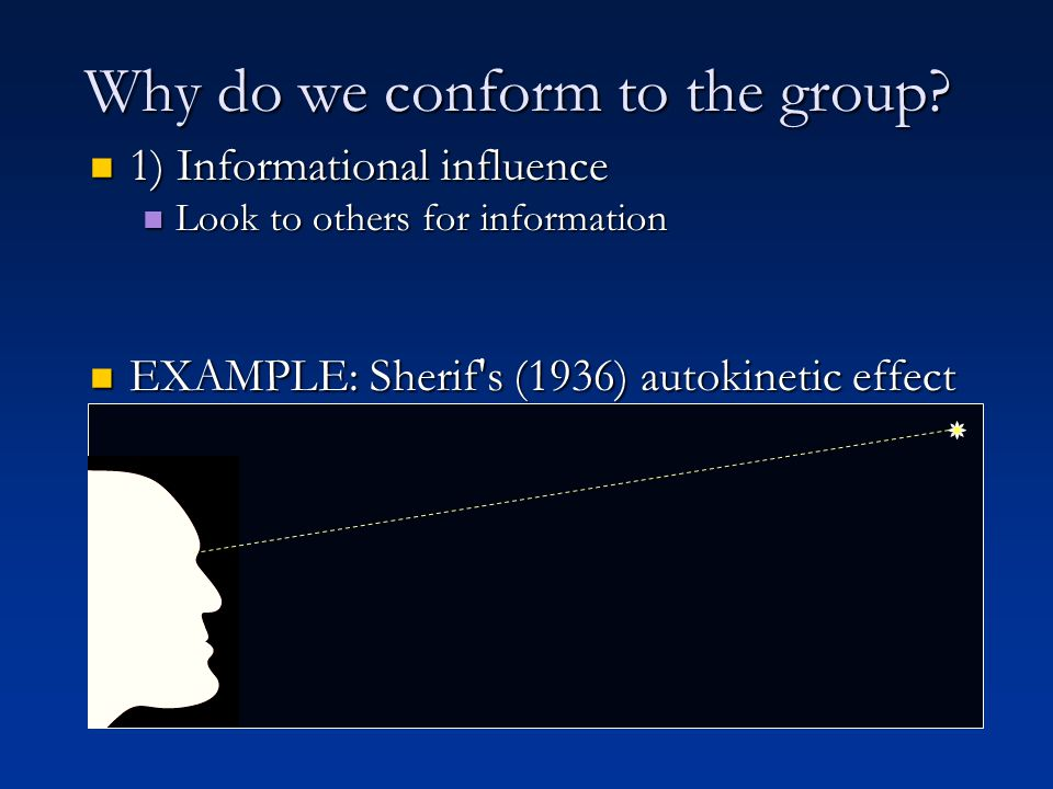 1) Informational influence 1) Informational influence Look to others for information Look to others for information EXAMPLE: Sherif s (1936) autokinetic effect studies EXAMPLE: Sherif s (1936) autokinetic effect studies Why do we conform to the group