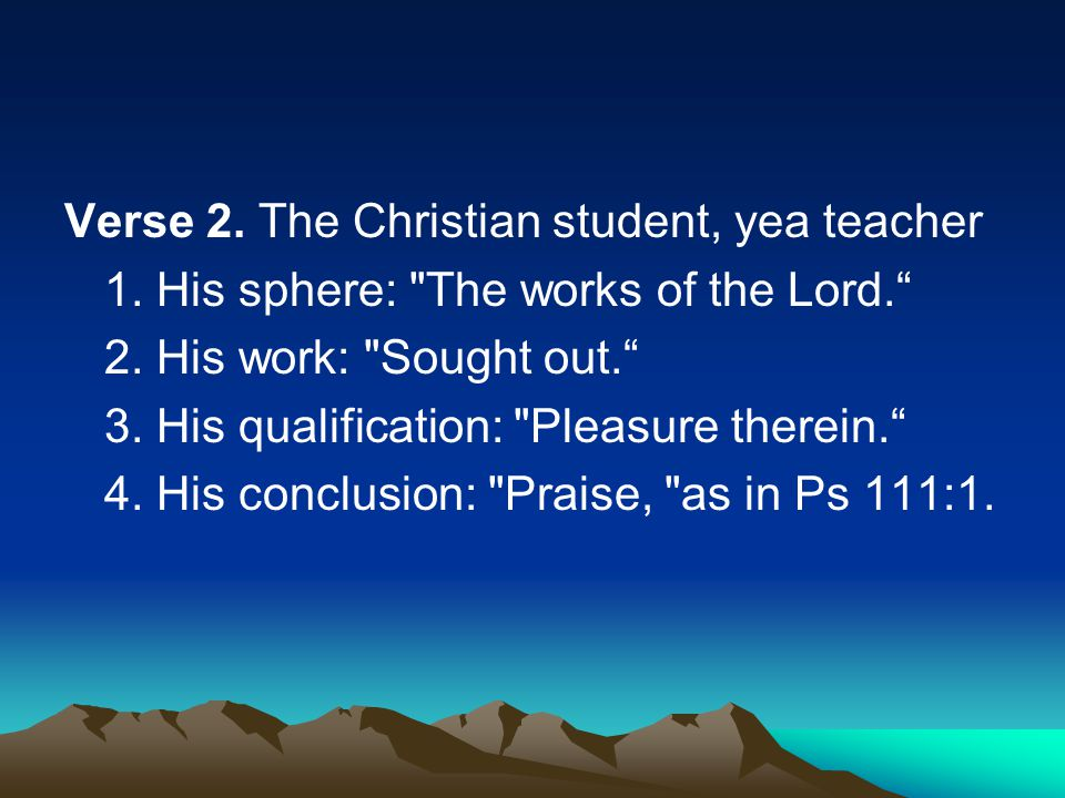 Verse 2. The Christian student, yea teacher 1. His sphere: The works of the Lord. 2.