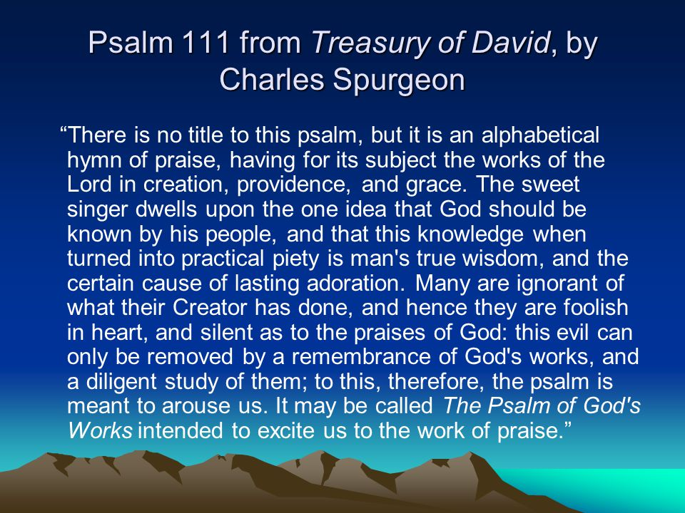 Psalm 111 from Treasury of David, by Charles Spurgeon There is no title to this psalm, but it is an alphabetical hymn of praise, having for its subject the works of the Lord in creation, providence, and grace.