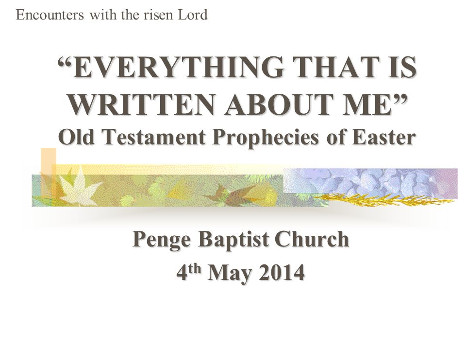 EVERYTHING THAT IS WRITTEN ABOUT ME Old Testament Prophecies of Easter Penge Baptist Church 4 th May 2014 Encounters with the risen Lord