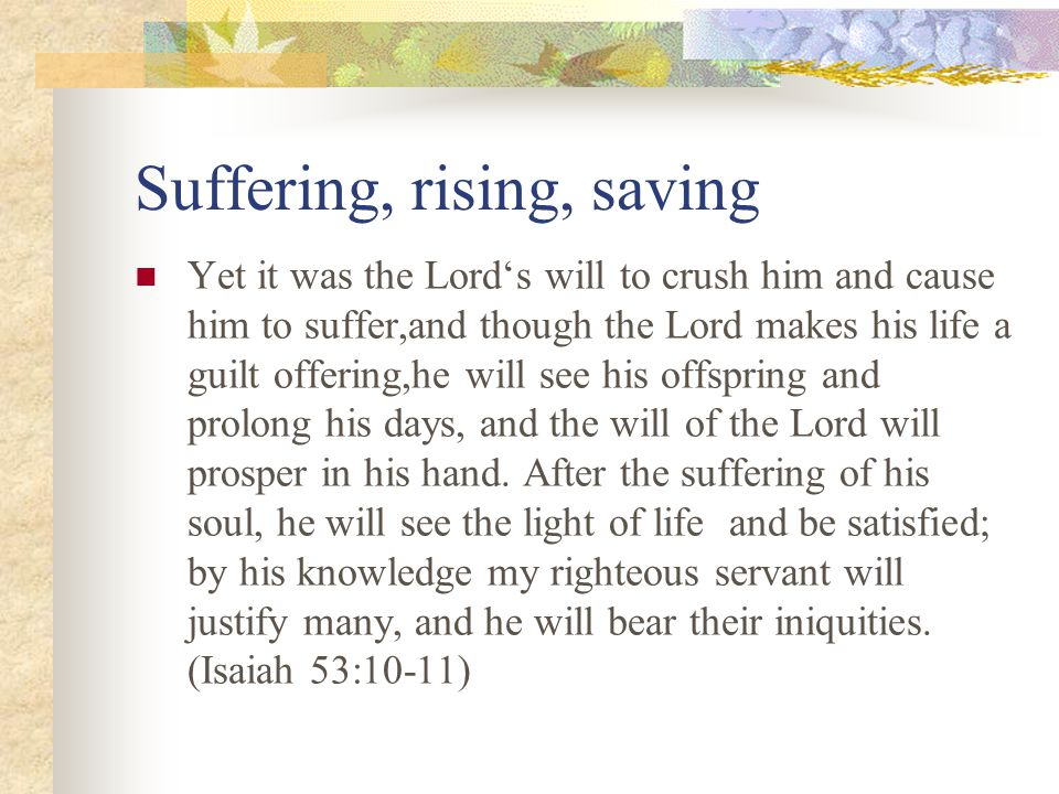 Suffering, rising, saving Yet it was the Lord's will to crush him and cause him to suffer,and though the Lord makes his life a guilt offering,he will see his offspring and prolong his days, and the will of the Lord will prosper in his hand.
