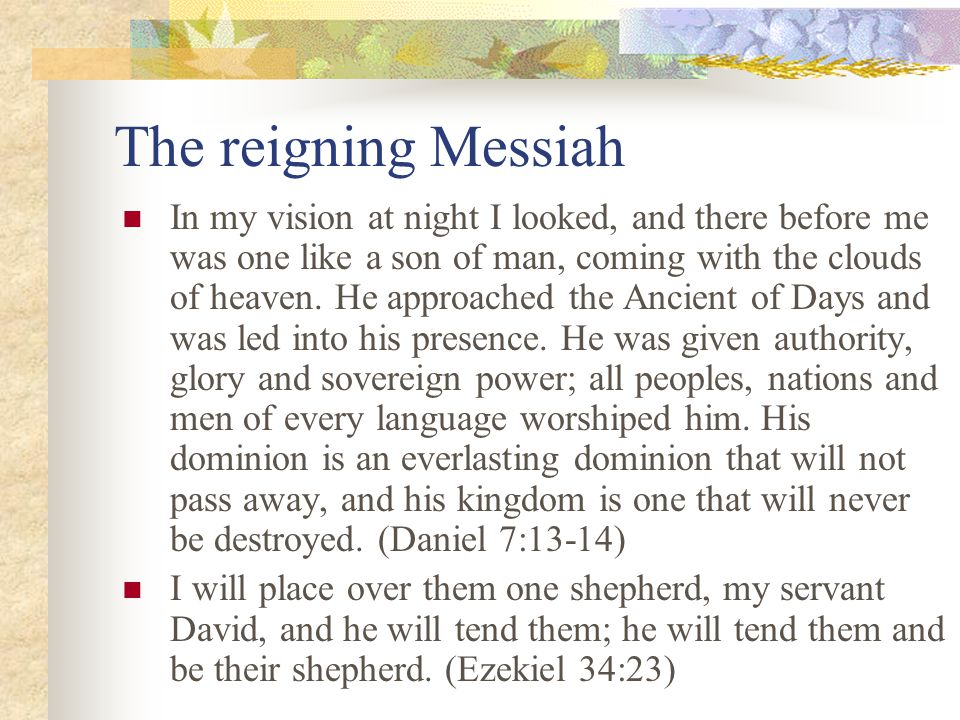 The reigning Messiah In my vision at night I looked, and there before me was one like a son of man, coming with the clouds of heaven.