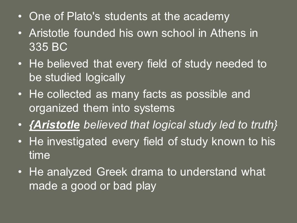 One of Plato's students at the academy Aristotle founded his own school in Athens in 335 BC He believed that every field of study needed to be studied