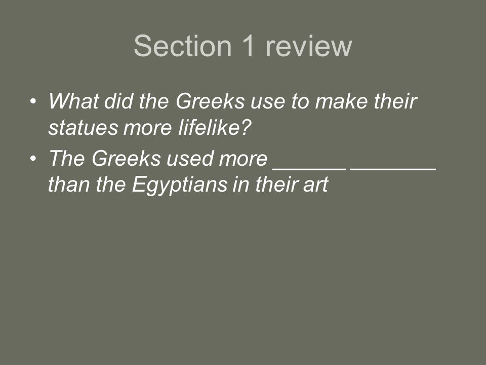 Section 1 review What did the Greeks use to make their statues more lifelike? The Greeks used more ______ _______ than the Egyptians in their art