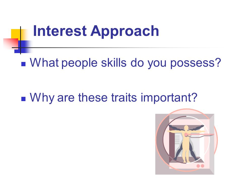 Interest Approach What people skills do you possess? Why are these traits important?