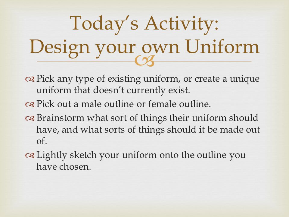   Pick any type of existing uniform, or create a unique uniform that doesn't currently exist.