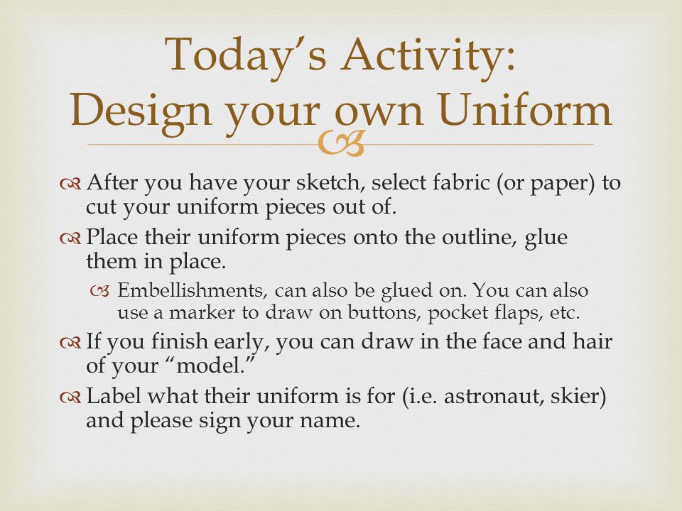   After you have your sketch, select fabric (or paper) to cut your uniform pieces out of.