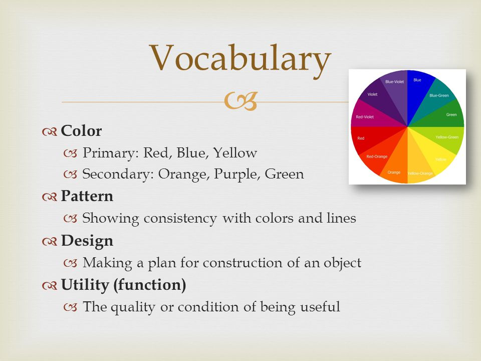   Color  Primary: Red, Blue, Yellow  Secondary: Orange, Purple, Green  Pattern  Showing consistency with colors and lines  Design  Making a plan for construction of an object  Utility (function)  The quality or condition of being useful Vocabulary