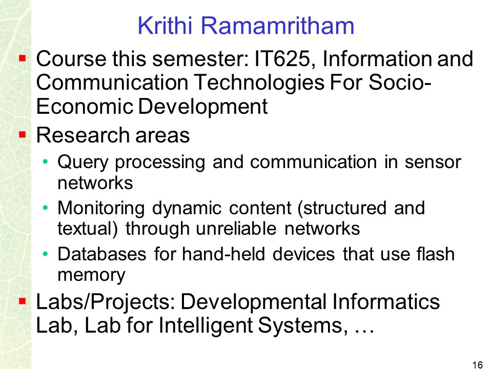 16 Krithi Ramamritham  Course this semester: IT625, Information and Communication Technologies For Socio- Economic Development  Research areas Query processing and communication in sensor networks Monitoring dynamic content (structured and textual) through unreliable networks Databases for hand-held devices that use flash memory  Labs/Projects: Developmental Informatics Lab, Lab for Intelligent Systems, …