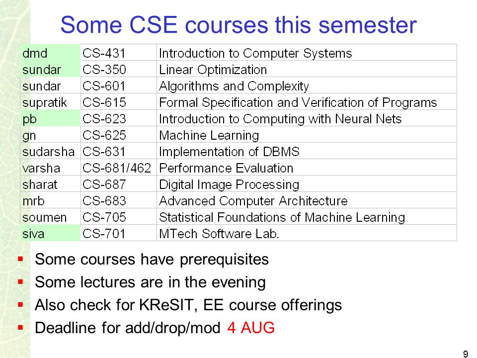 9 Some CSE courses this semester  Some courses have prerequisites  Some lectures are in the evening  Also check for KReSIT, EE course offerings  Deadline for add/drop/mod 4 AUG