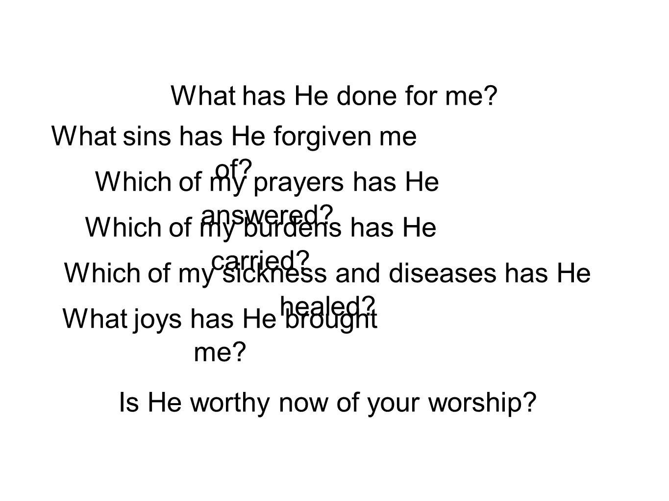 What has He done for me? What sins has He forgiven me of? Which of my prayers has He answered? Which of my burdens has He carried? Which of my sicknes