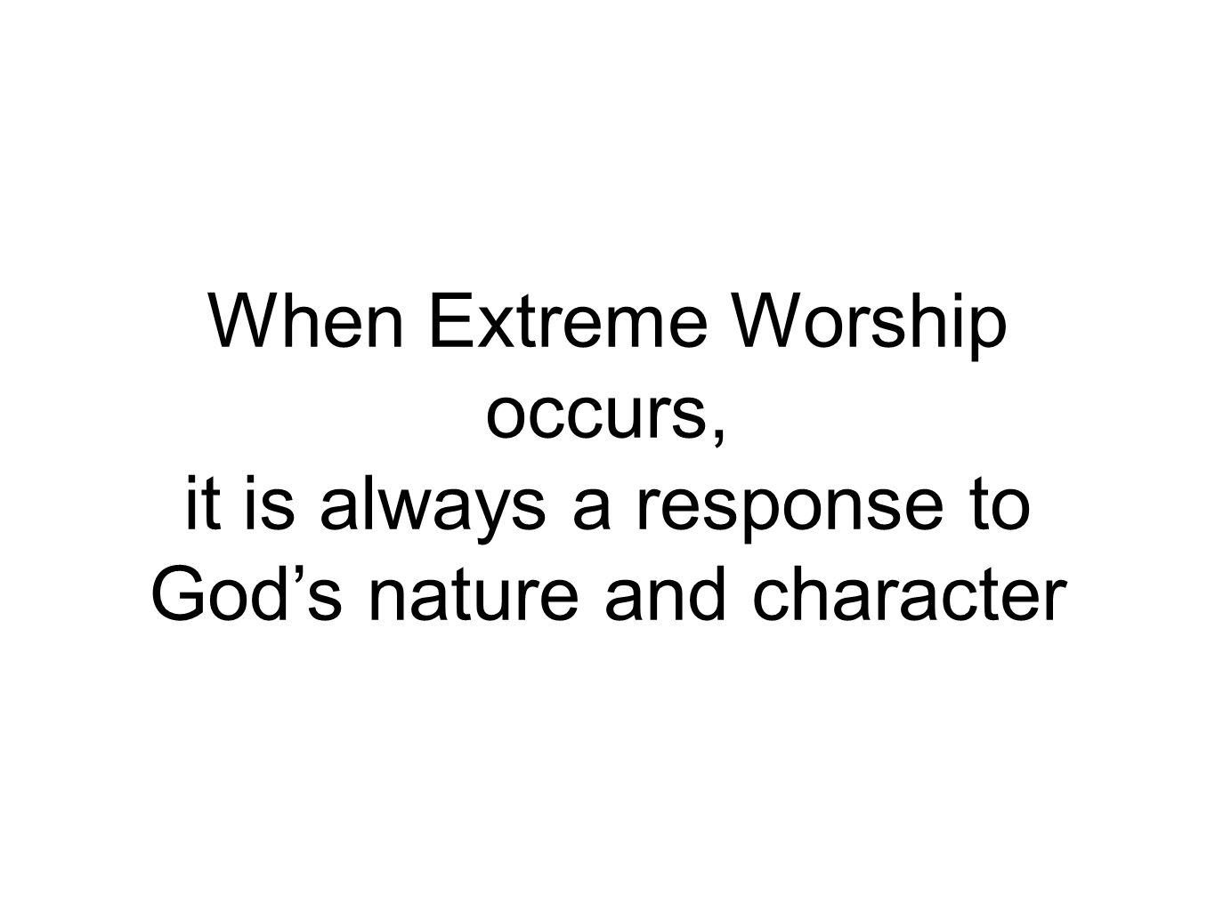 When Extreme Worship occurs, it is always a response to God's nature and character