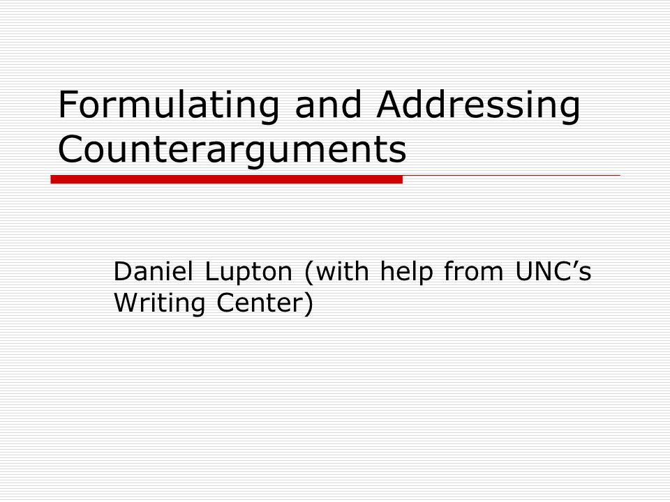 Formulating and Addressing Counterarguments Daniel Lupton (with help from UNC's Writing Center)