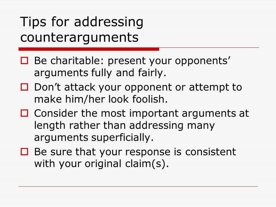 Tips for addressing counterarguments  Be charitable: present your opponents' arguments fully and fairly.