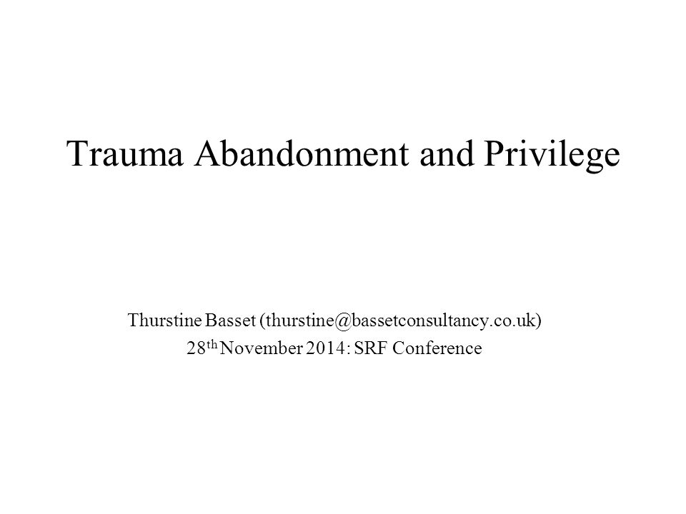 Trauma Abandonment and Privilege Thurstine Basset (thurstine@bassetconsultancy.co.uk) 28 th November 2014: SRF Conference