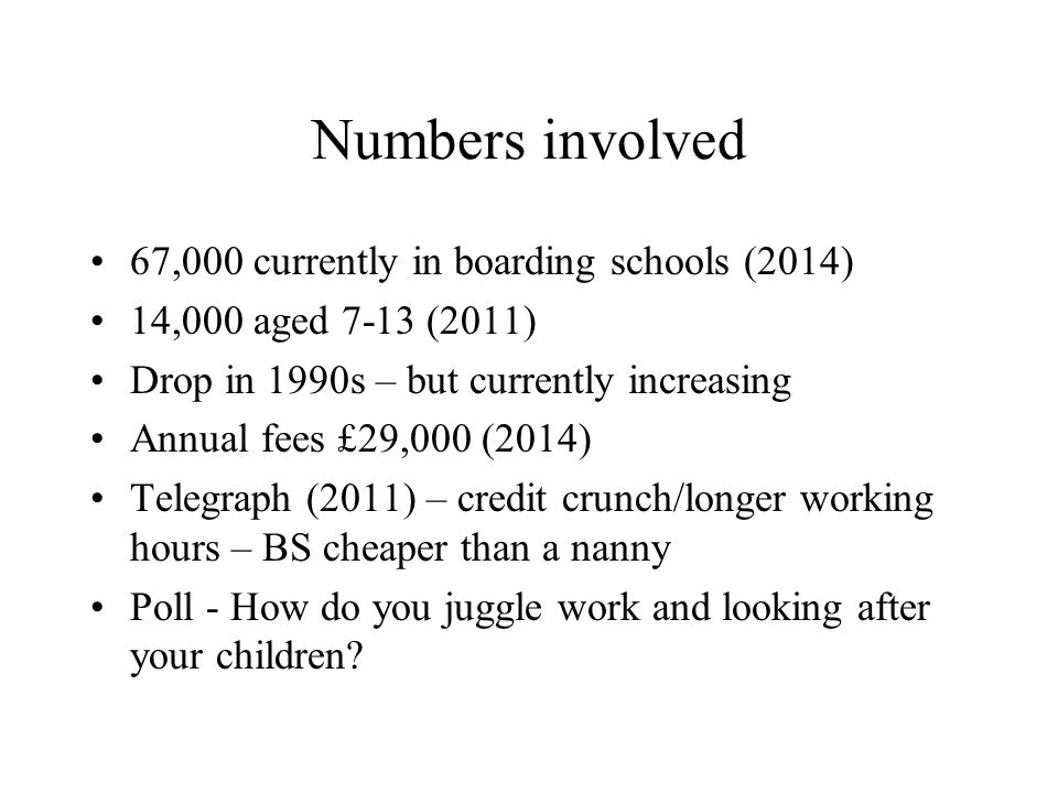 Numbers involved 67,000 currently in boarding schools (2014) 14,000 aged 7-13 (2011) Drop in 1990s – but currently increasing Annual fees £29,000 (2014) Telegraph (2011) – credit crunch/longer working hours – BS cheaper than a nanny Poll - How do you juggle work and looking after your children