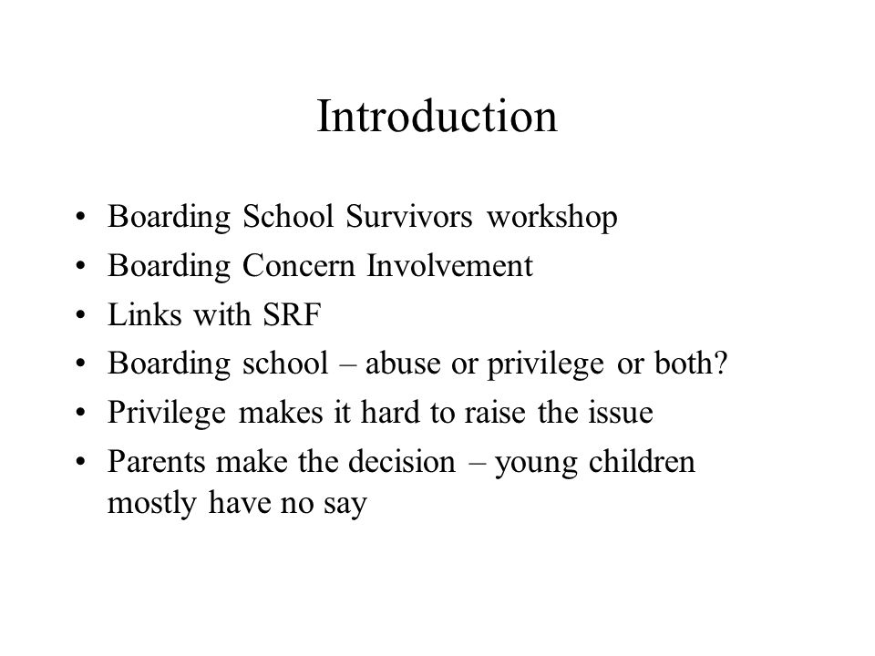 Introduction Boarding School Survivors workshop Boarding Concern Involvement Links with SRF Boarding school – abuse or privilege or both.