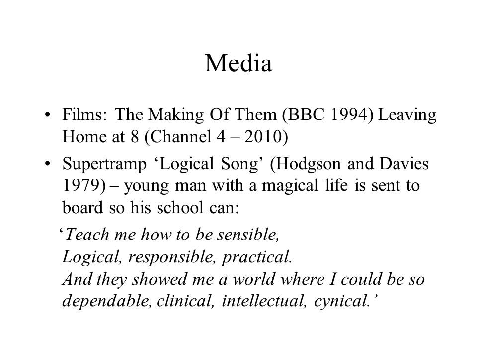 Media Films: The Making Of Them (BBC 1994) Leaving Home at 8 (Channel 4 – 2010) Supertramp 'Logical Song' (Hodgson and Davies 1979) – young man with a magical life is sent to board so his school can: 'Teach me how to be sensible, Logical, responsible, practical.