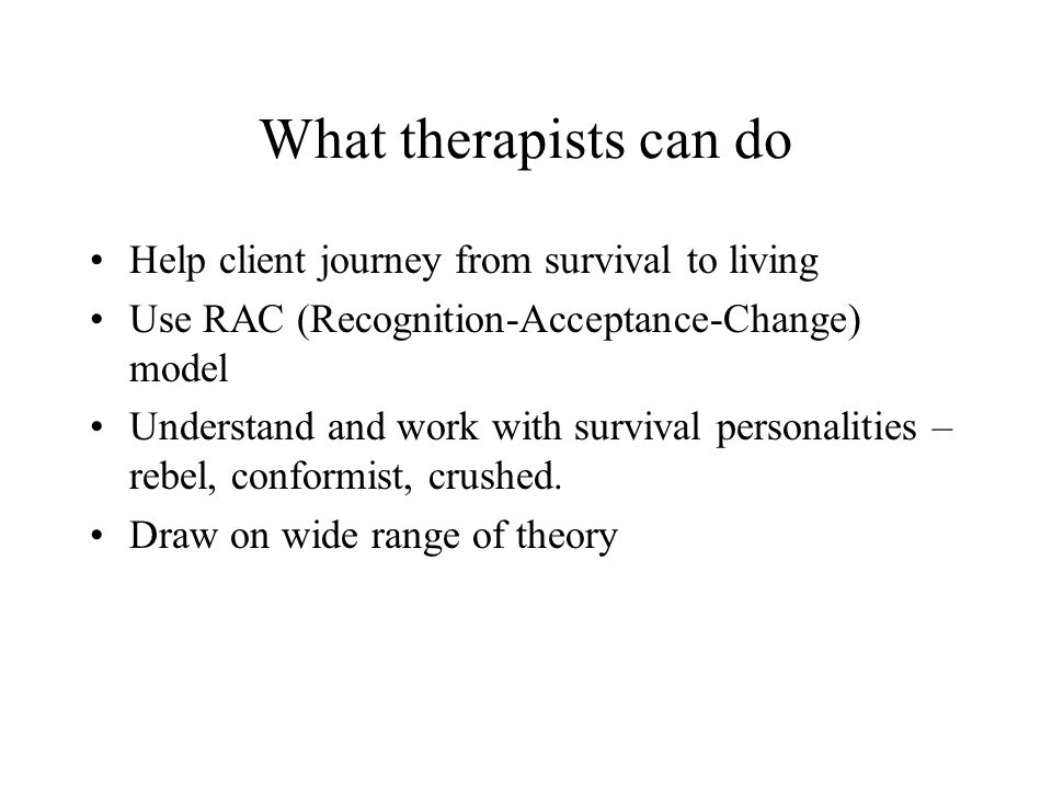 What therapists can do Help client journey from survival to living Use RAC (Recognition-Acceptance-Change) model Understand and work with survival personalities – rebel, conformist, crushed.
