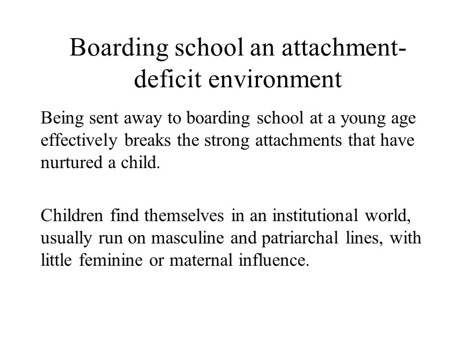 Boarding school an attachment- deficit environment Being sent away to boarding school at a young age effectively breaks the strong attachments that have nurtured a child.