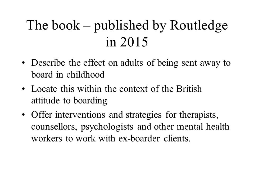 The book – published by Routledge in 2015 Describe the effect on adults of being sent away to board in childhood Locate this within the context of the British attitude to boarding Offer interventions and strategies for therapists, counsellors, psychologists and other mental health workers to work with ex-boarder clients.