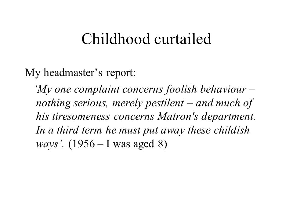 Childhood curtailed My headmaster's report: 'My one complaint concerns foolish behaviour – nothing serious, merely pestilent – and much of his tiresomeness concerns Matron s department.
